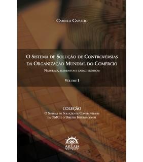 O SISTEMA DE SOLUÇÃO DE CONTROVÉRSIAS DA ORGANIZAÇÃO MUNDIAL DO COMÉRCIO - VOL. 1